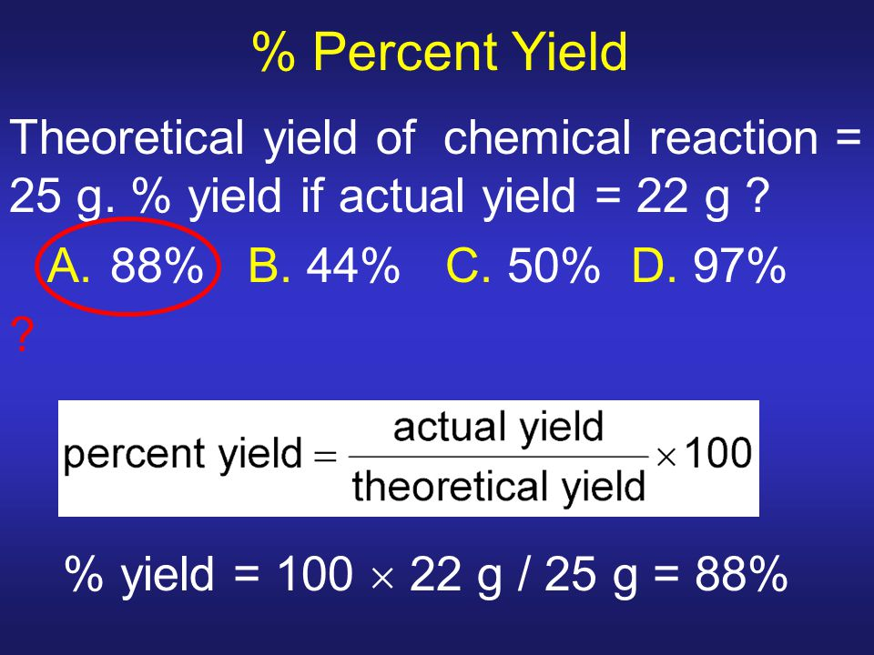 % Percent Yield Theoretical yield of chemical reaction = 25 g. % yield if actual yield = 22 g A. 88% B. 44% C. 50% D. 97%