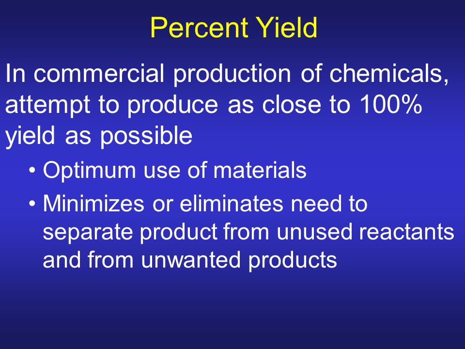Percent Yield In commercial production of chemicals, attempt to produce as close to 100% yield as possible.