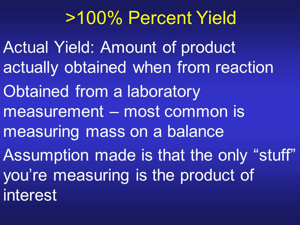 >100% Percent Yield Actual Yield: Amount of product actually obtained when from reaction.