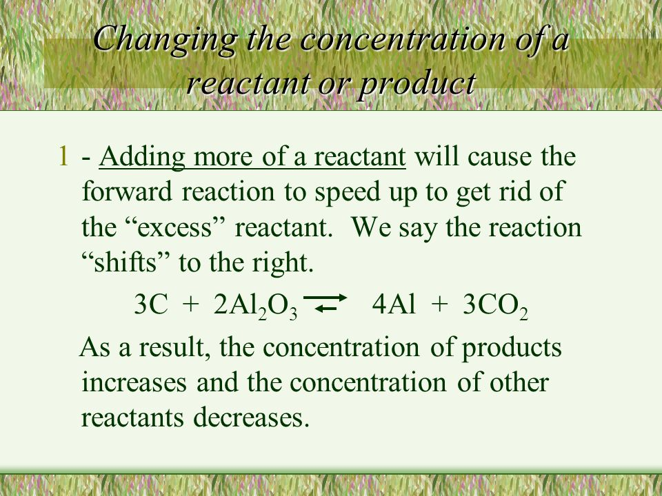 Changing the concentration of a reactant or product