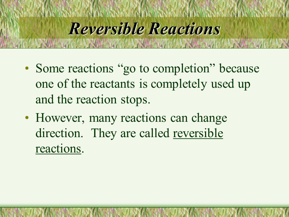 Reversible Reactions Some reactions go to completion because one of the reactants is completely used up and the reaction stops.