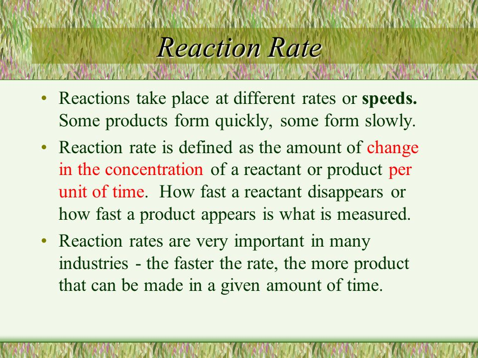Reaction Rate Reactions take place at different rates or speeds. Some products form quickly, some form slowly.
