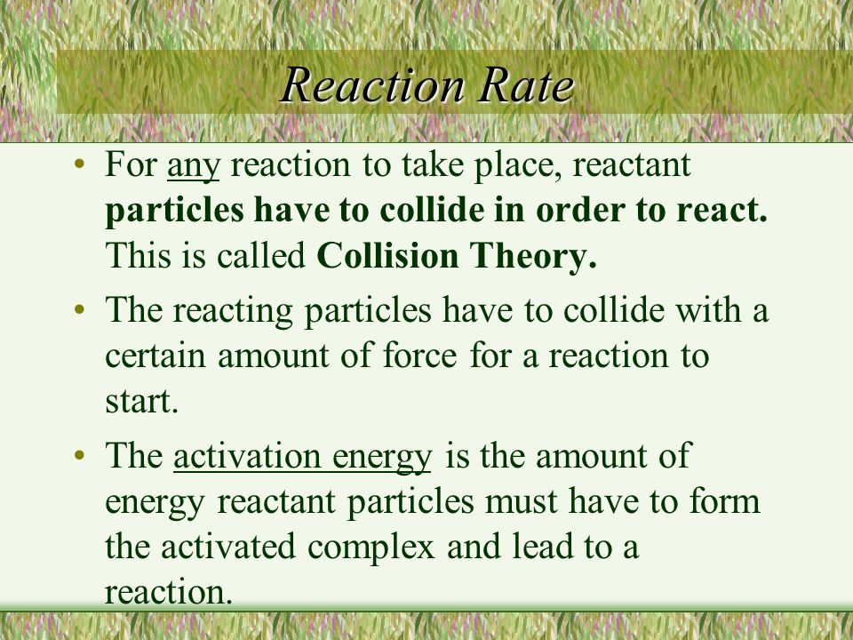 Reaction Rate For any reaction to take place, reactant particles have to collide in order to react. This is called Collision Theory.