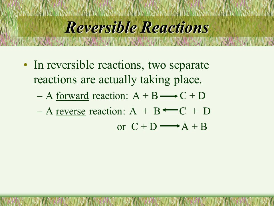 Reversible Reactions In reversible reactions, two separate reactions are actually taking place. A forward reaction: A + B C + D.