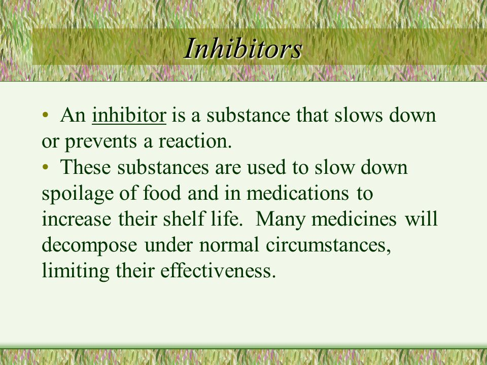 Inhibitors An inhibitor is a substance that slows down or prevents a reaction.