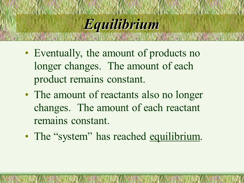 Equilibrium Eventually, the amount of products no longer changes. The amount of each product remains constant.