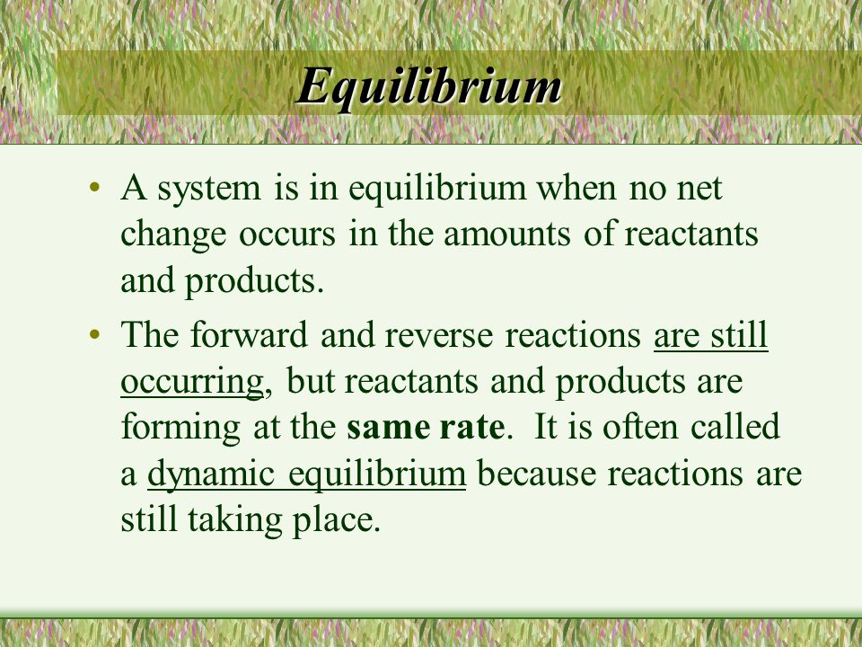 Equilibrium A system is in equilibrium when no net change occurs in the amounts of reactants and products.