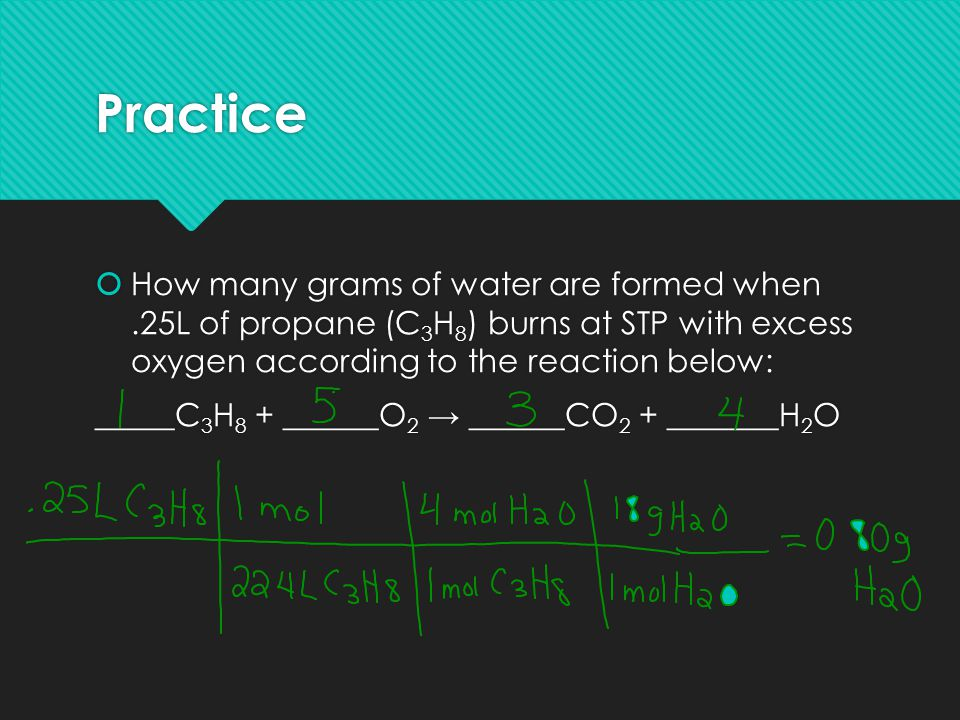 Practice How many grams of water are formed when .25L of propane (C3H8) burns at STP with excess oxygen according to the reaction below: