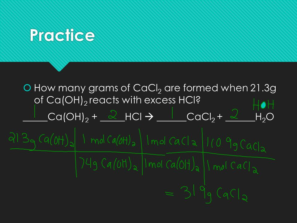 Practice How many grams of CaCl2 are formed when 21.3g of Ca(OH)2 reacts with excess HCl.