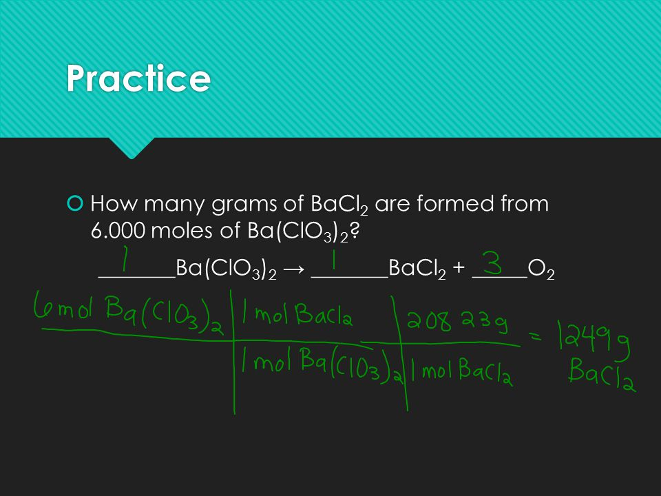 Practice How many grams of BaCl2 are formed from 6.000 moles of Ba(ClO3)2.