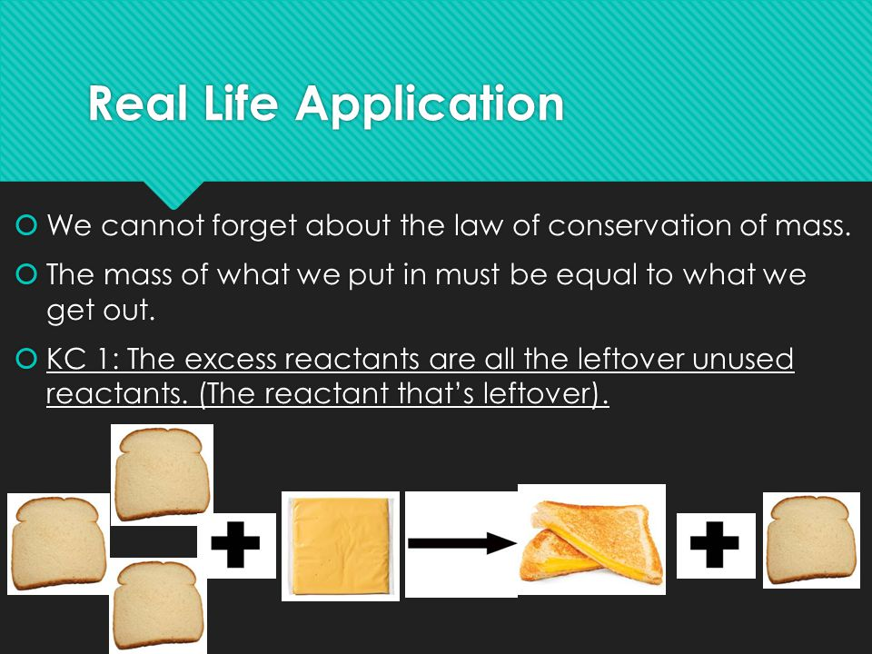 Real Life Application We cannot forget about the law of conservation of mass. The mass of what we put in must be equal to what we get out.