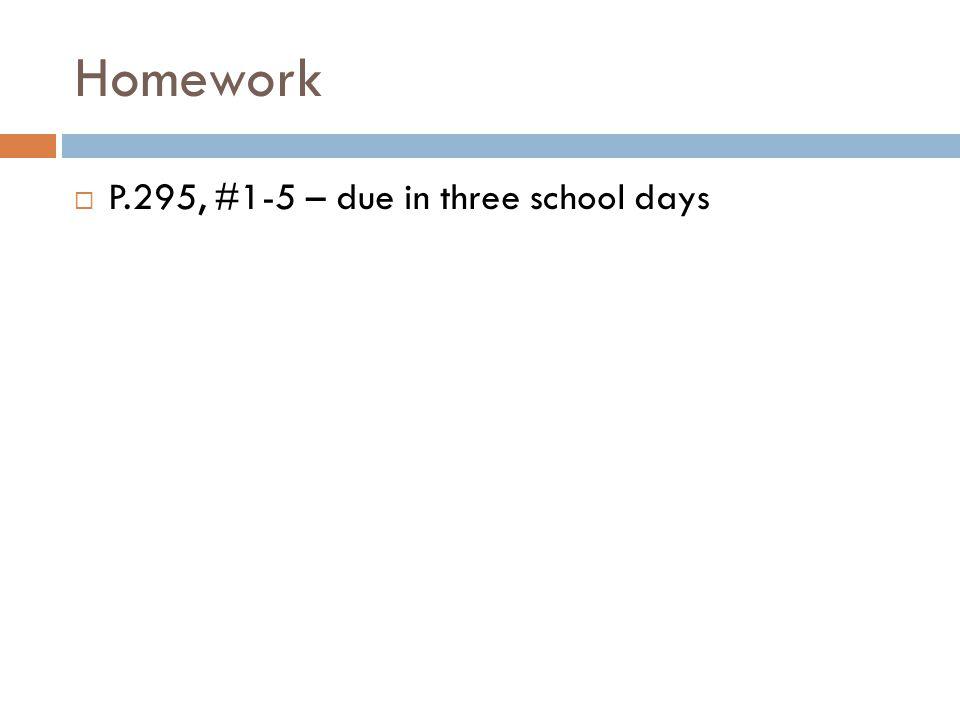 Homework P.295, #1-5 – due in three school days