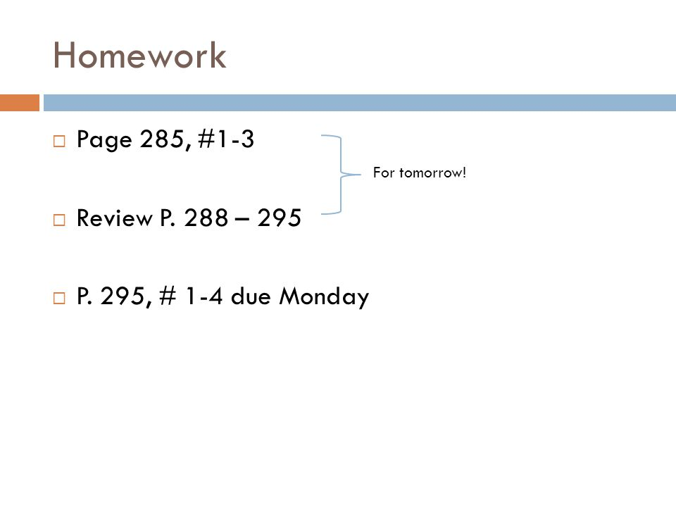 Homework Page 285, #1-3 Review P. 288 – 295 P. 295, # 1-4 due Monday