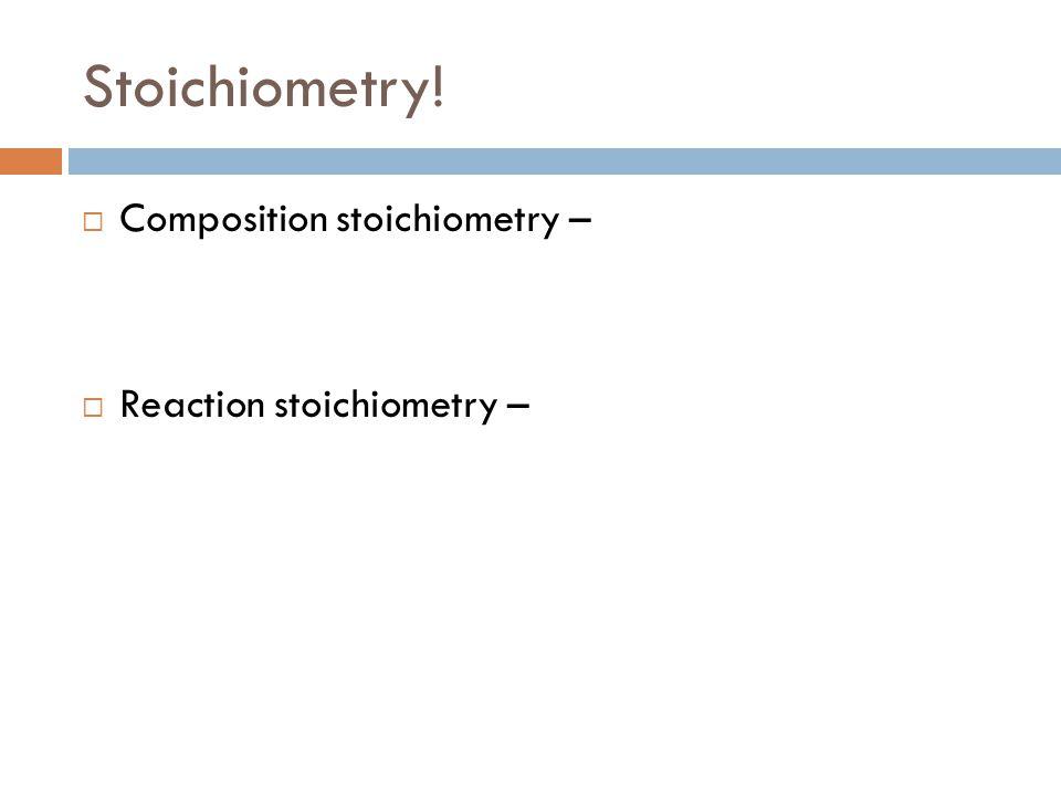 Stoichiometry! Composition stoichiometry – Reaction stoichiometry –
