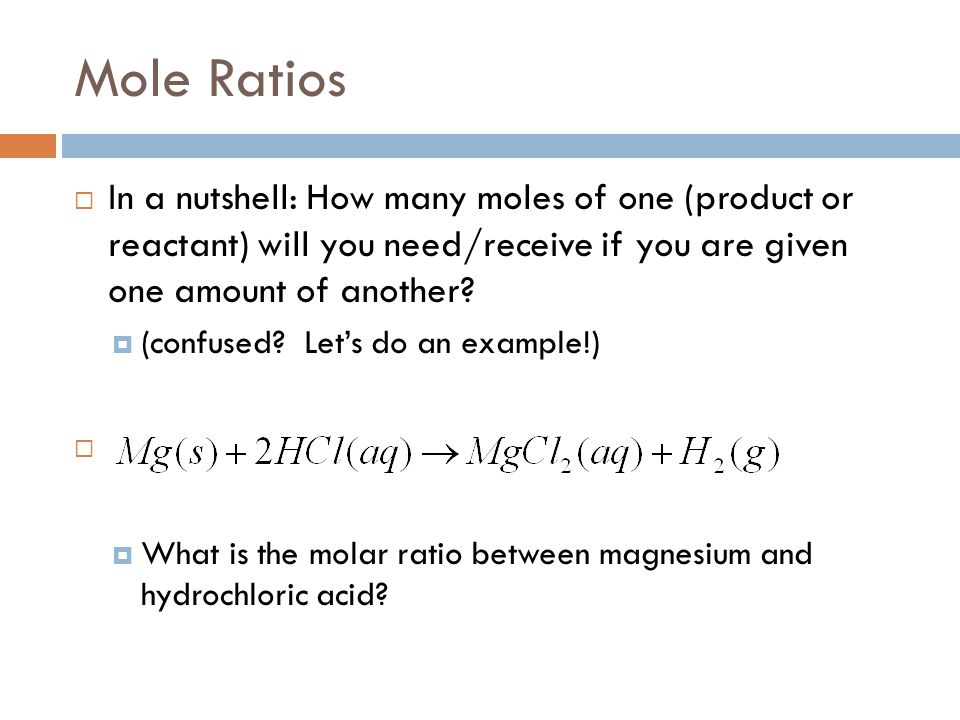 Mole Ratios In a nutshell: How many moles of one (product or reactant) will you need/receive if you are given one amount of another