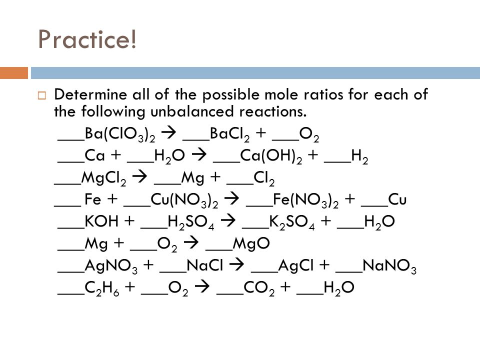 Practice! Determine all of the possible mole ratios for each of the following unbalanced reactions.
