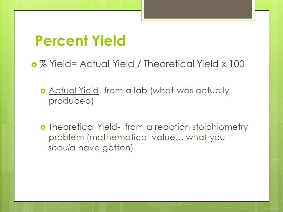 Percent Yield % Yield= Actual Yield / Theoretical Yield x 100