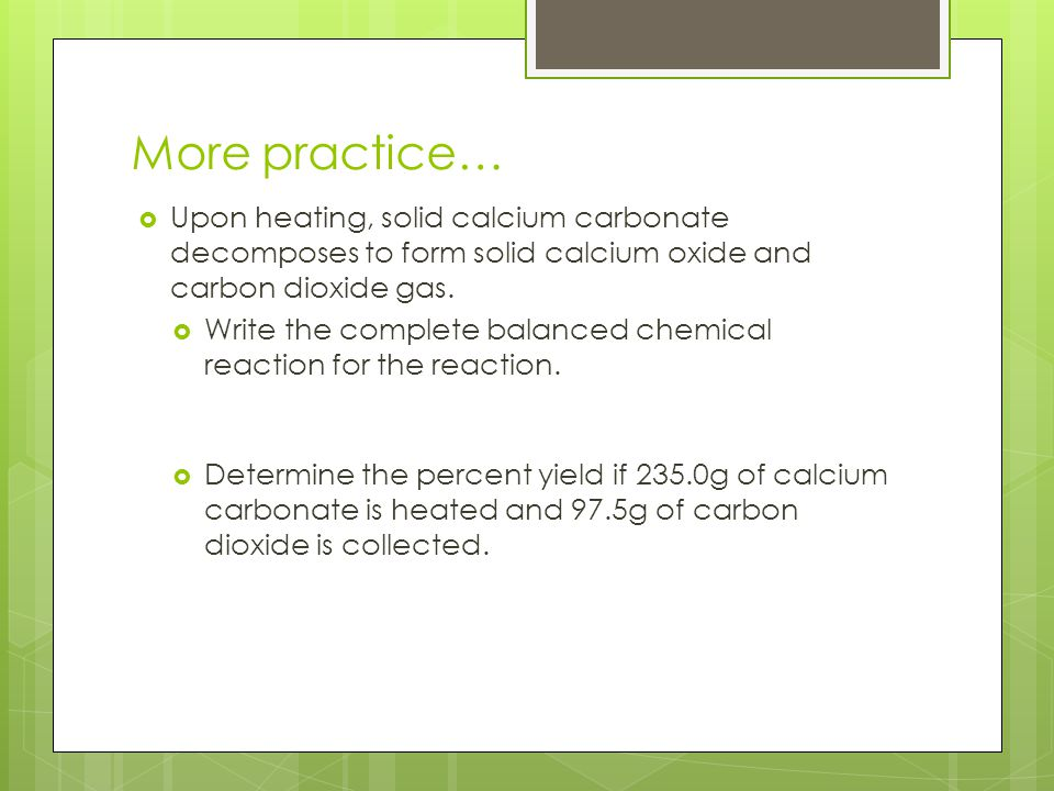 More practice… Upon heating, solid calcium carbonate decomposes to form solid calcium oxide and carbon dioxide gas.