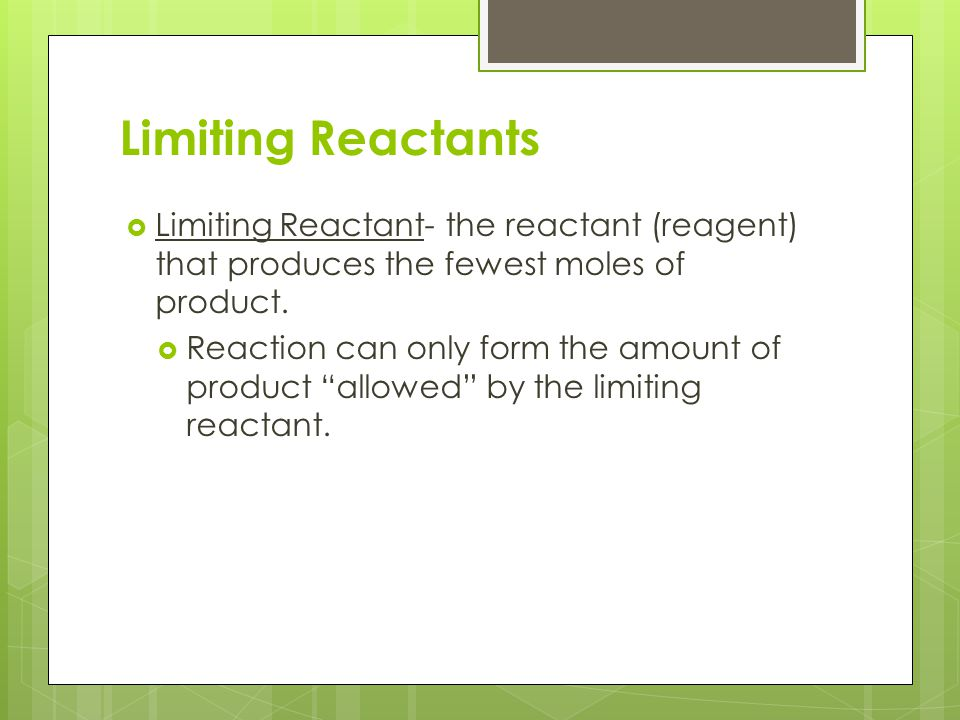 Limiting Reactants Limiting Reactant- the reactant (reagent) that produces the fewest moles of product.