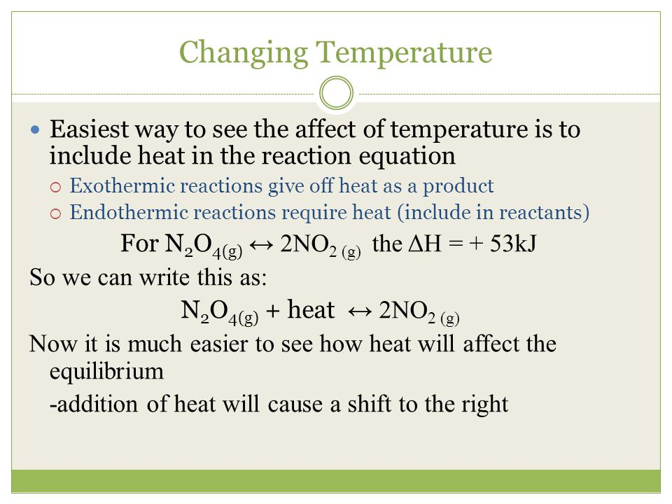 Changing Temperature Easiest way to see the affect of temperature is to include heat in the reaction equation.