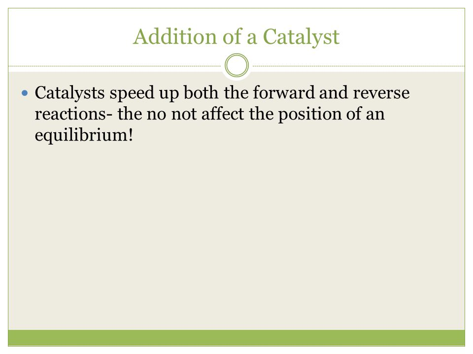 Addition of a Catalyst Catalysts speed up both the forward and reverse reactions- the no not affect the position of an equilibrium!