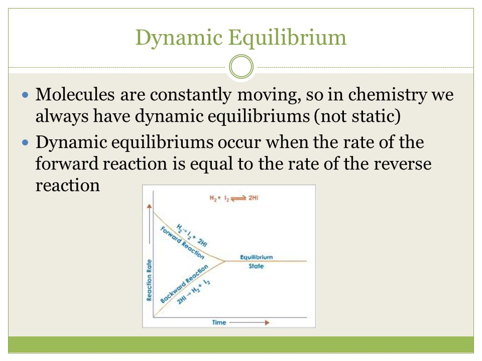 Dynamic Equilibrium Molecules are constantly moving, so in chemistry we always have dynamic equilibriums (not static)