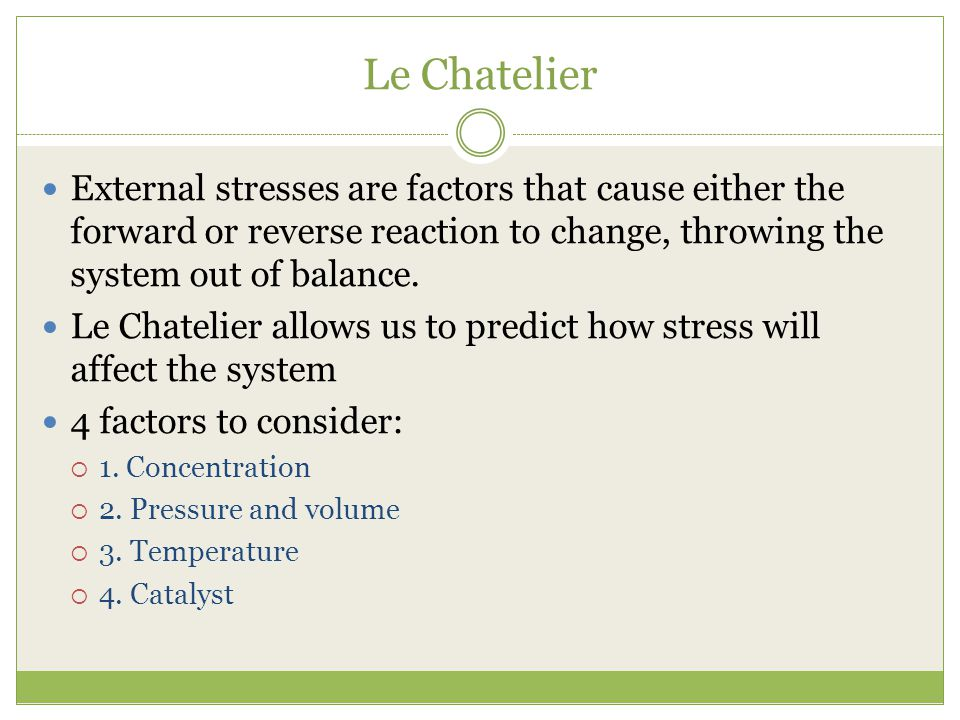 Le Chatelier External stresses are factors that cause either the forward or reverse reaction to change, throwing the system out of balance.