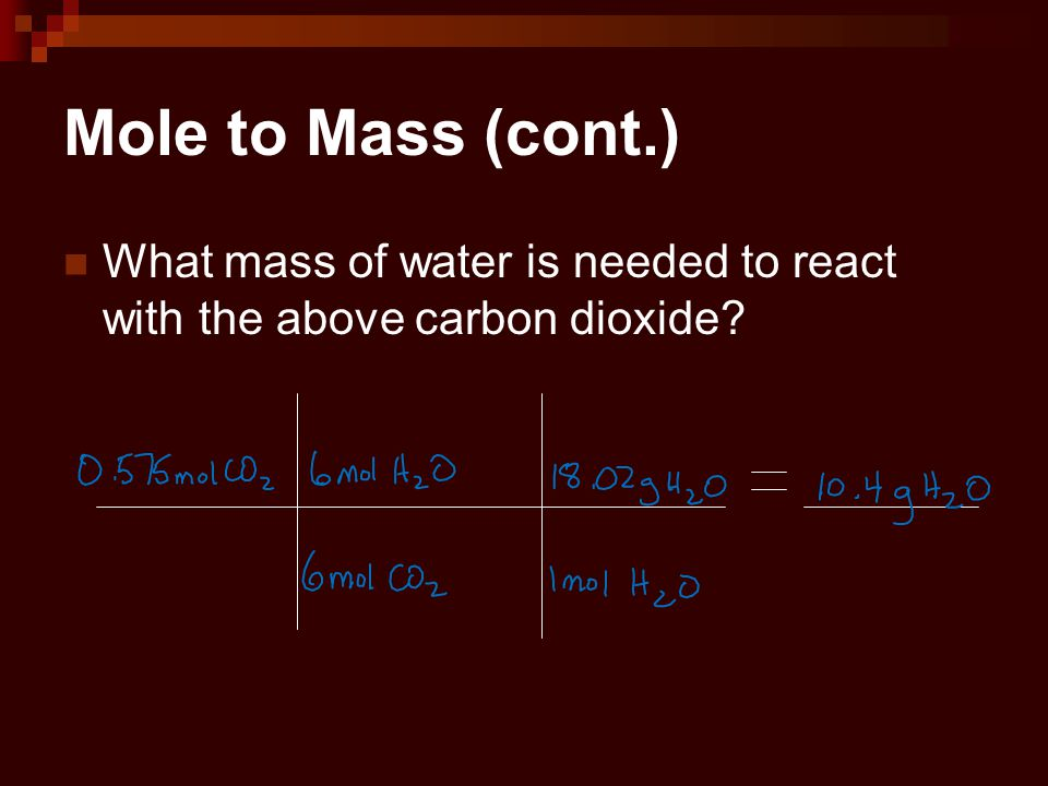 Mole to Mass (cont.) What mass of water is needed to react with the above carbon dioxide