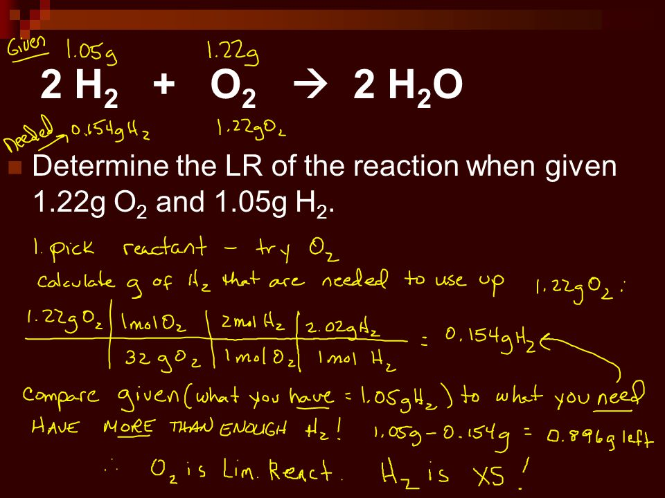 2 H2 + O2  2 H2O Determine the LR of the reaction when given 1.22g O2 and 1.05g H2.