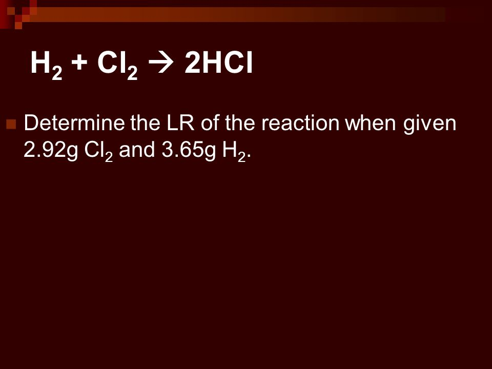 H2 + Cl2  2HCl Determine the LR of the reaction when given 2.92g Cl2 and 3.65g H2.