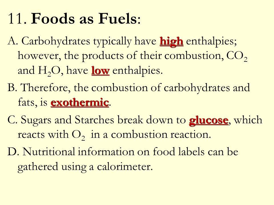 11. Foods as Fuels: A. Carbohydrates typically have high enthalpies; however, the products of their combustion, CO2 and H2O, have low enthalpies.