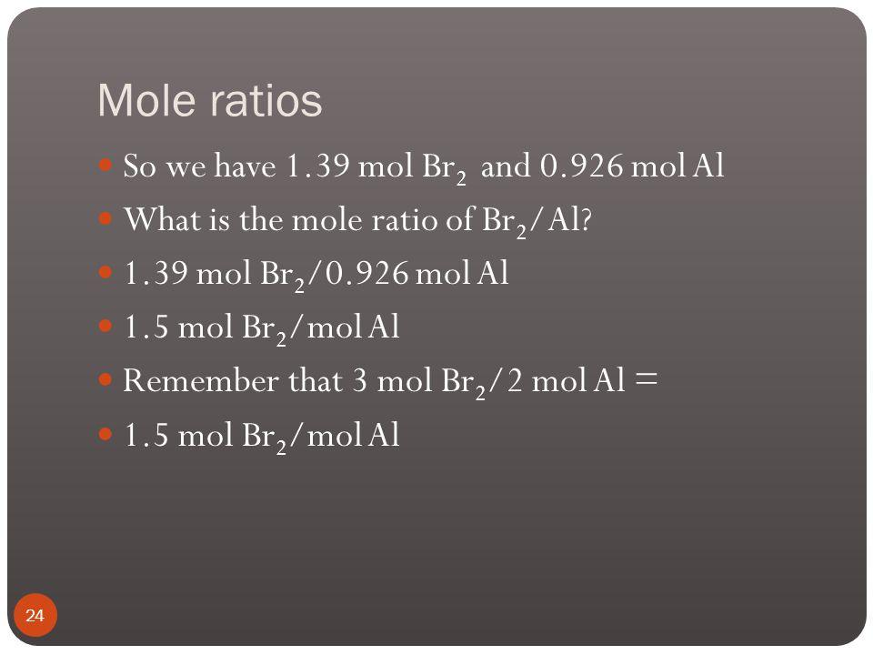 Mole ratios So we have 1.39 mol Br2 and 0.926 mol Al