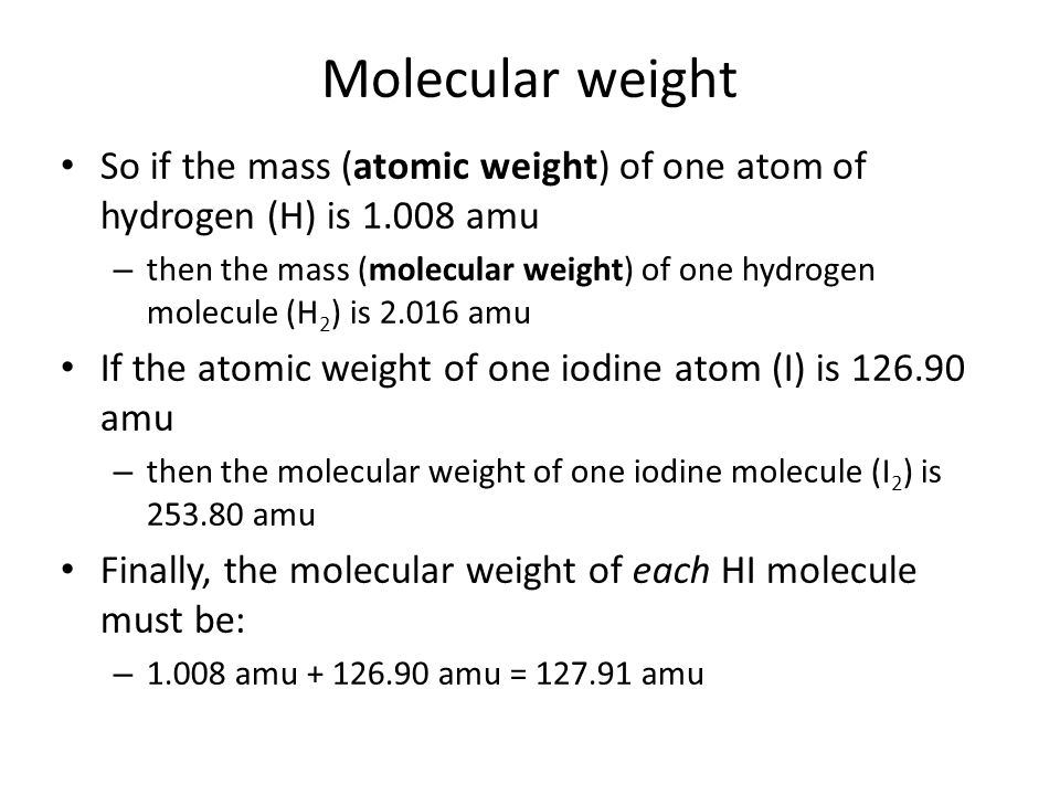 Molecular weight So if the mass (atomic weight) of one atom of hydrogen (H) is 1.008 amu.
