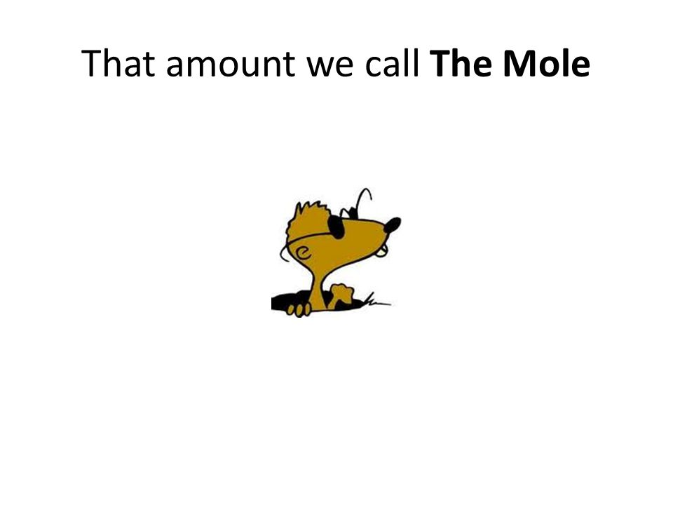 That amount we call The Mole