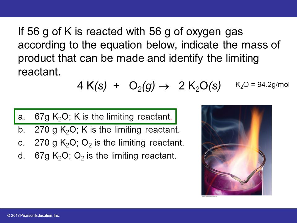 If 56 g of K is reacted with 56 g of oxygen gas according to the equation below, indicate the mass of product that can be made and identify the limiting reactant. 4 K(s) + O2(g)  2 K2O(s)