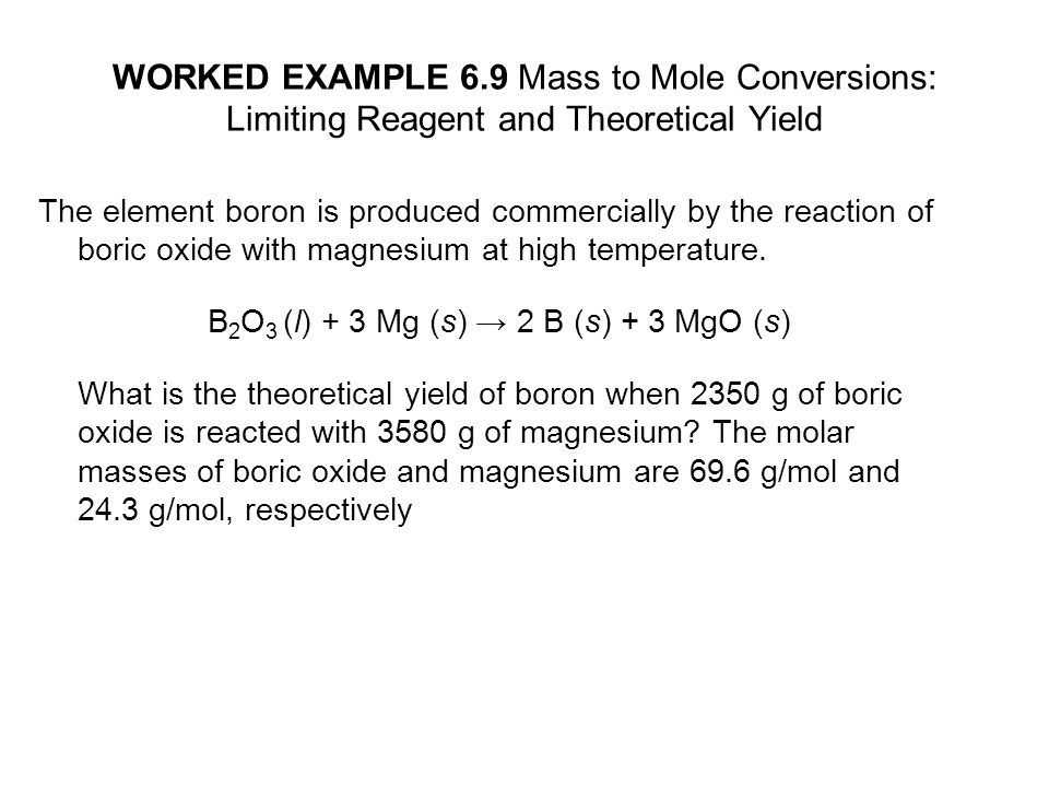 WORKED EXAMPLE 6.9 Mass to Mole Conversions: Limiting Reagent and Theoretical Yield