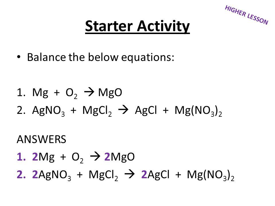 Starter Activity Balance the below equations: Mg + O2  MgO
