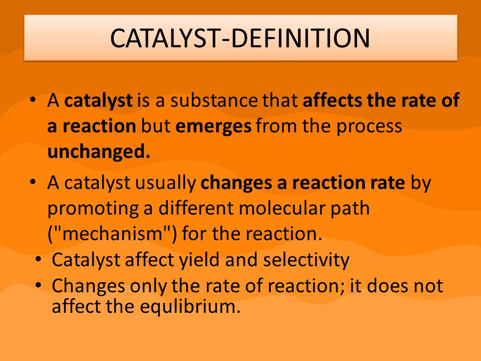 CATALYST-DEFINITION A catalyst is a substance that affects the rate of a reaction but emerges from the process unchanged.
