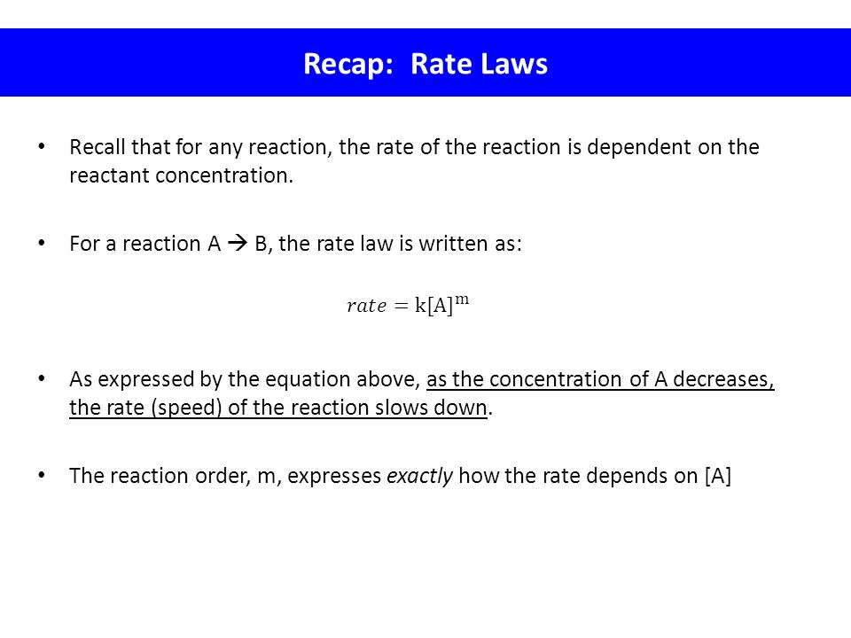 Recap: Rate Laws Recall that for any reaction, the rate of the reaction is dependent on the reactant concentration.