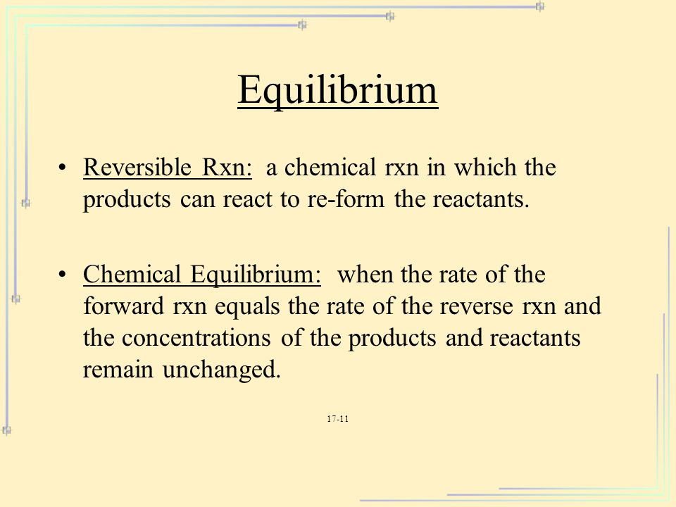 Equilibrium Reversible Rxn: a chemical rxn in which the products can react to re-form the reactants.