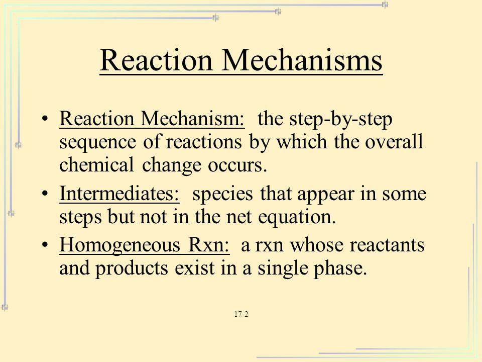 Reaction Mechanisms Reaction Mechanism: the step-by-step sequence of reactions by which the overall chemical change occurs.