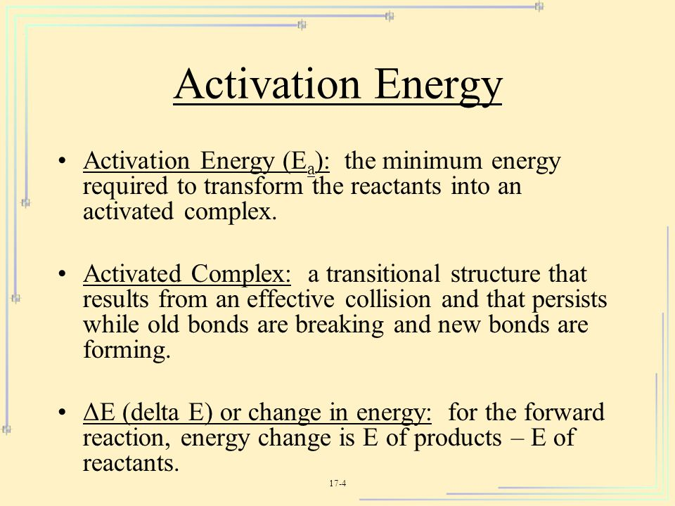Activation Energy Activation Energy (Ea): the minimum energy required to transform the reactants into an activated complex.