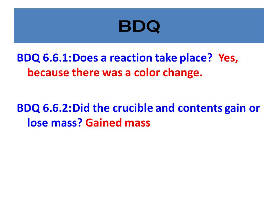 BDQ BDQ 6.6.1: Does a reaction take place Yes, because there was a color change.