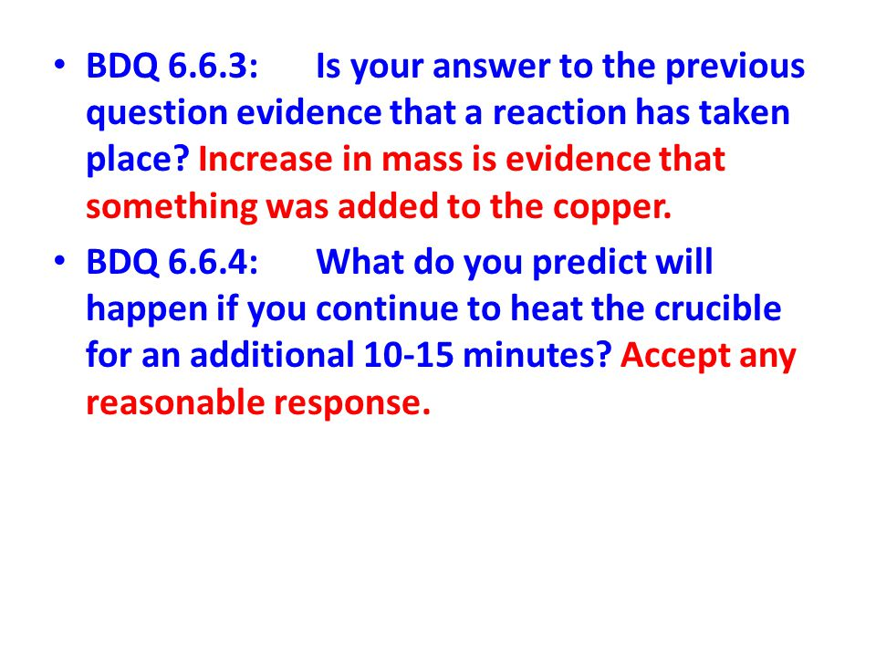 BDQ 6.6.3: Is your answer to the previous question evidence that a reaction has taken place Increase in mass is evidence that something was added to the copper.