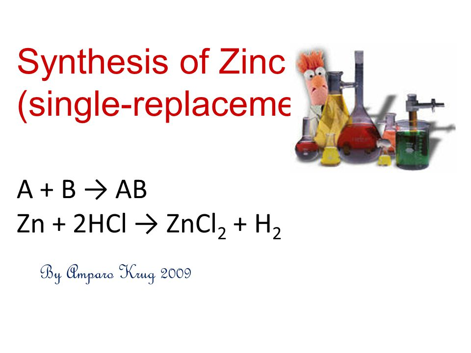 Synthesis of Zinc Chloride (single-replacement) A + B → AB Zn + 2HCl → ZnCl2 + H2