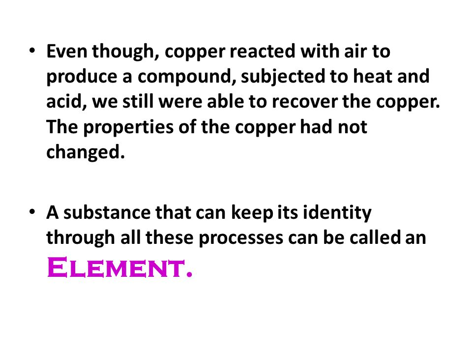 Even though, copper reacted with air to produce a compound, subjected to heat and acid, we still were able to recover the copper. The properties of the copper had not changed.