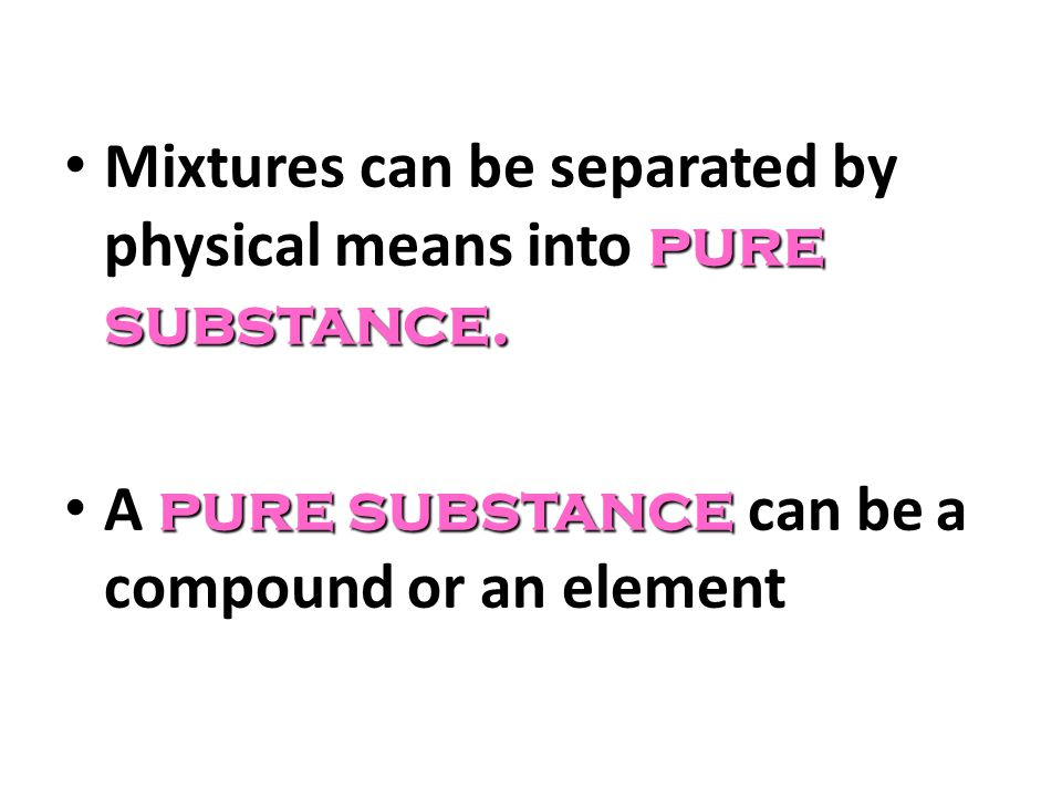 Mixtures can be separated by physical means into pure substance.