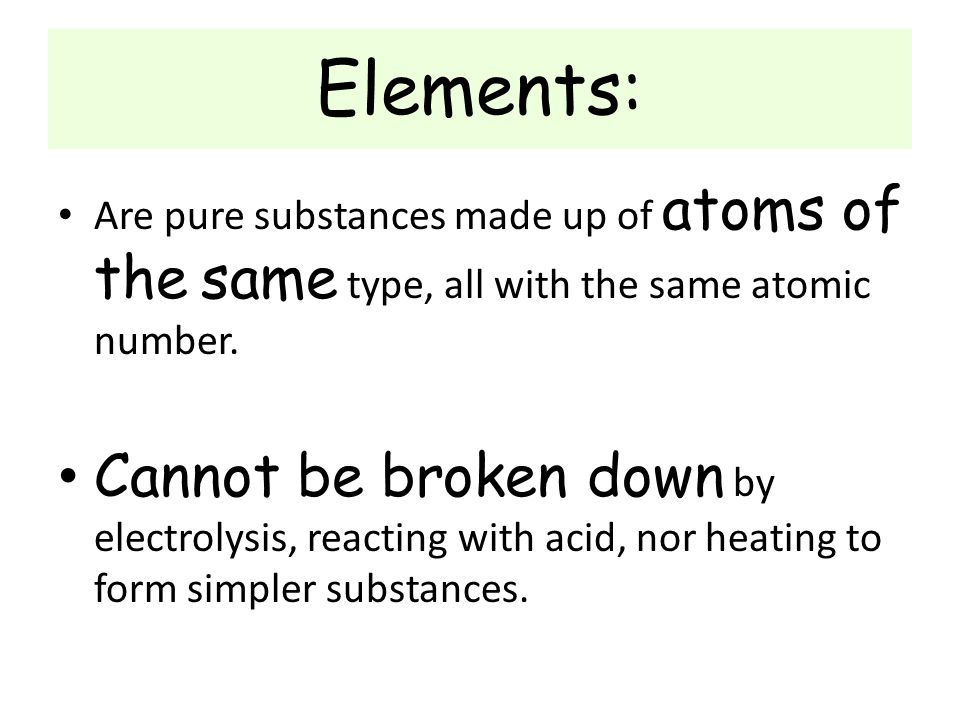 Elements: Are pure substances made up of atoms of the same type, all with the same atomic number.