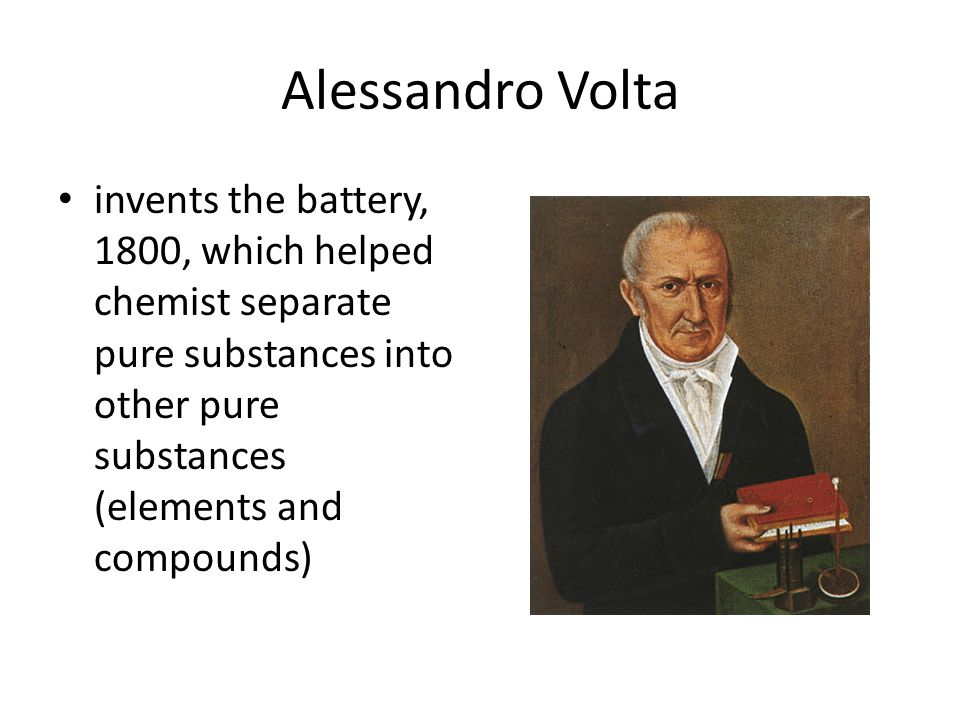 Alessandro Volta invents the battery, 1800, which helped chemist separate pure substances into other pure substances (elements and compounds)