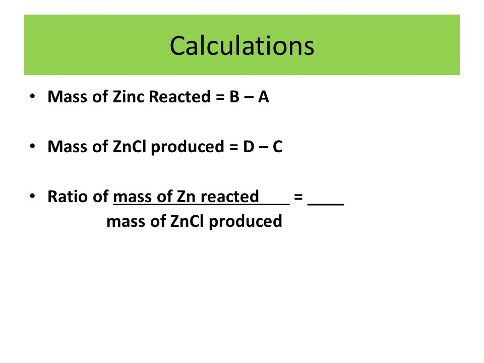 Calculations Mass of Zinc Reacted = B – A